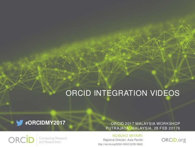 ORCID INTEGRATION VIDEOS ORCID 2017 MALAYSIA WORKSHOP PUTRAJAYA, MALAYSIA, 28 FEB 20176 NOBUKO MIYAIRI Regional Director, ...