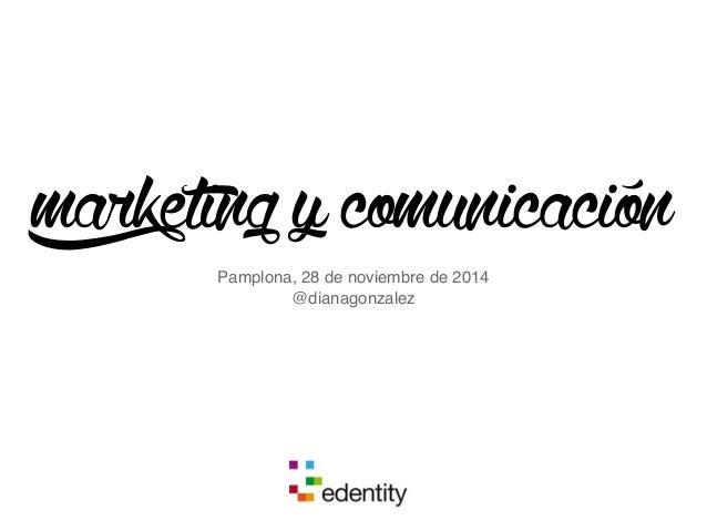 marketing y comunicación  Pamplona, 28 de noviembre de 2014  @dianagonzalez