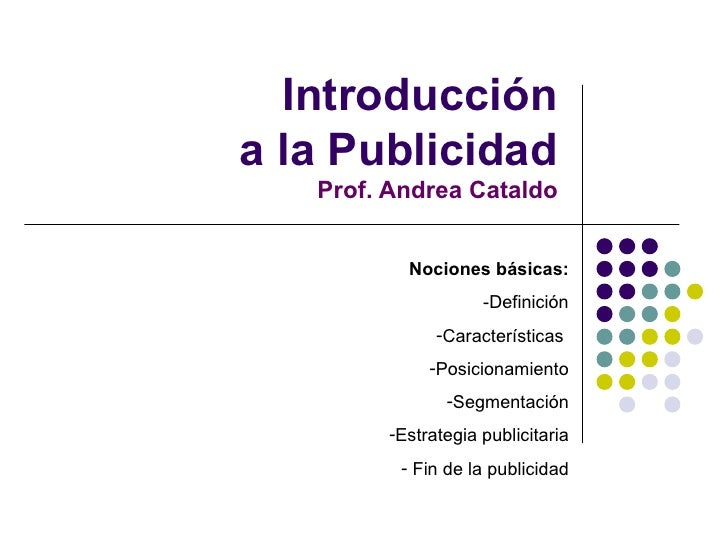 Introducción a la Publicidad Prof. Andrea Cataldo <ul><li>Nociones básicas: </li></ul><ul><li>-Definición </li></ul><ul><l...