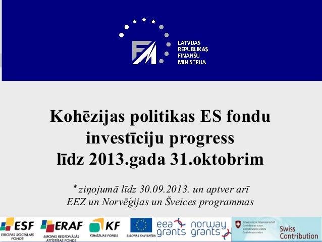 Kohēzijas politikas ES fondu investīciju progress līdz 2013.gada 31.oktobrim * ziņojumā līdz 30.09.2013. un aptver arī EEZ...