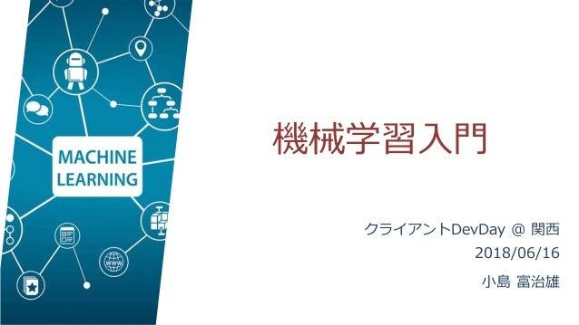 機械学習入門 クライアントDevDay @ 関西 2018/06/16 小島 富治雄