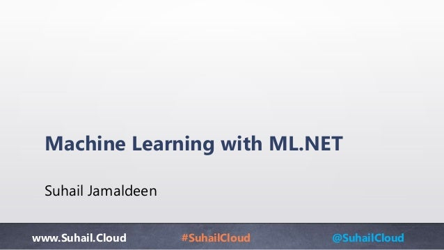 www.Suhail.Cloud #SuhailCloud @SuhailCloud Machine Learning with ML.NET Suhail Jamaldeen