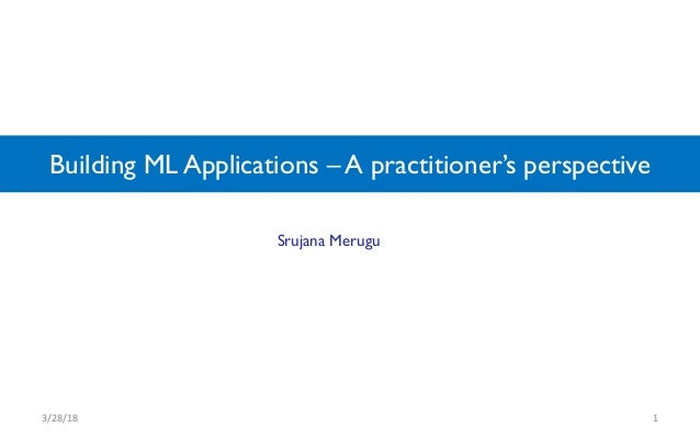 Building ML Applications – A practitioner's perspective 3/28/18 1 Srujana Merugu