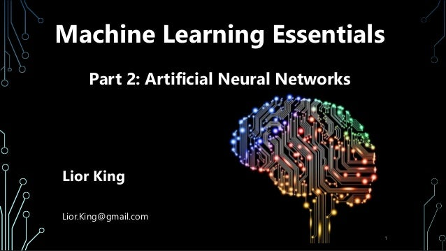 Machine Learning Essentials Part 2: Artificial Neural Networks Lior King Lior.King@gmail.com 1