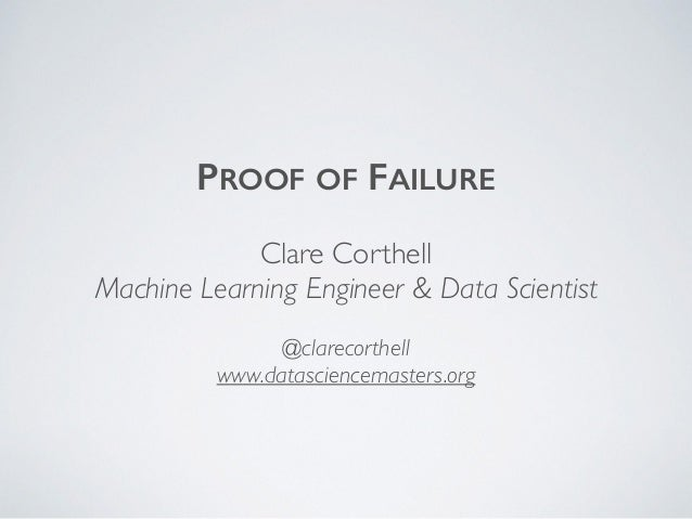 PROOF OF FAILURE Clare Corthell Machine Learning Engineer & Data Scientist @clarecorthell www.datasciencemasters.org