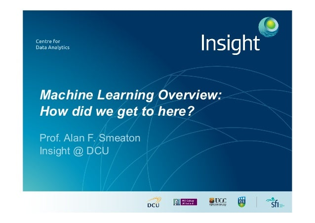 Machine Learning Overview: How did we get to here? Prof. Alan F. Smeaton Insight @ DCU