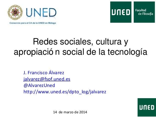 Redes sociales, cultura y apropiació n social de la tecnología J. Francisco Álvarez jalvarez@fsof.uned.es @AlvarezUned htt...