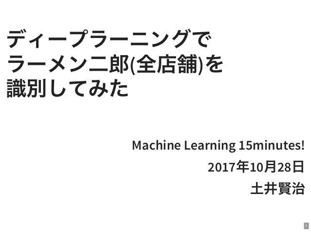 ディープラーニングで ラーメン二郎(全店舗)を 識別してみた Machine Learning 15minutes! 2017年10月28日 土井賢治 1
