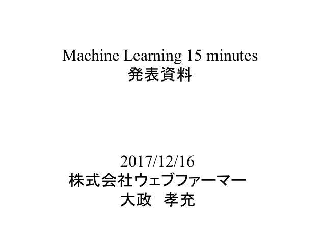 Machine Learning 15 minutes 発表資料 2017/12/16 株式会社ウェブファーマー 大政 孝充
