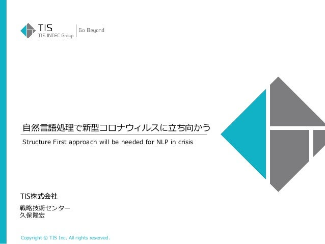 Copyright © TIS Inc. All rights reserved. 自然言語処理で新型コロナウィルスに立ち向かう 戦略技術センター 久保隆宏 Structure First approach will be needed for...