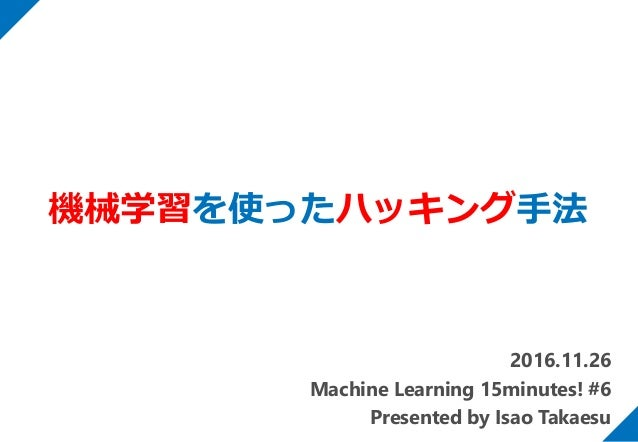 2016.11.26 Machine Learning 15minutes! #6 Presented by Isao Takaesu 機械学習を使ったハッキング手法