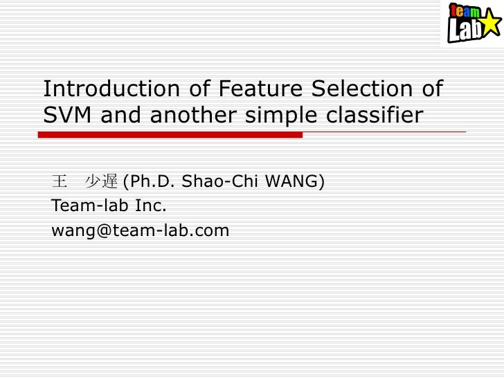 Introduction of Feature Selection of SVM and another simple classifier 王 少遅 (Ph.D. Shao-Chi WANG) Team-lab Inc. [email_add...