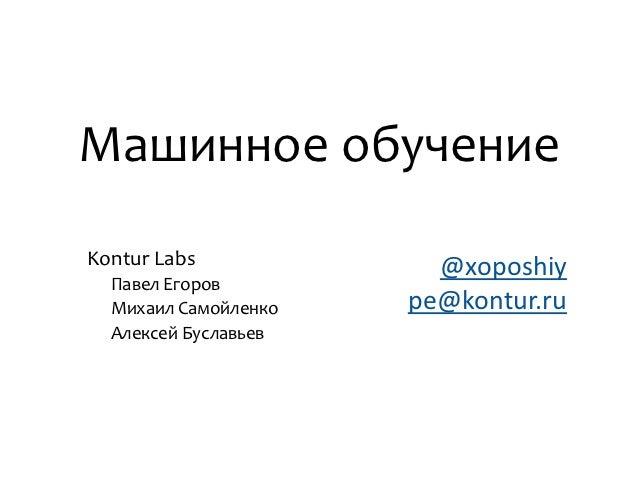 Машинное обучениеKontur Labs             @xoposhiy  Павел Егоров  Михаил Самойленко   pe@kontur.ru  Алексей Буславьев
