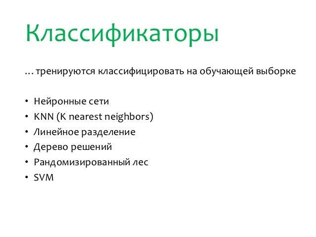 Классификаторы…тренируются классифицировать на обучающей выборке•   Нейронные сети•   KNN (K nearest neighbors)•   Линейно...
