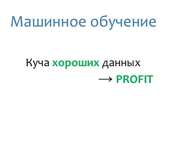 Машинное обучение Куча хороших данных             → PROFIT
