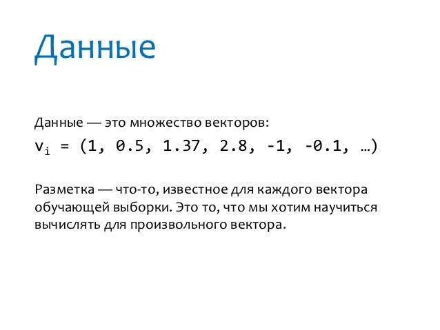 ДанныеДанные — это множество векторов:vi = (1, 0.5, 1.37, 2.8, -1, -0.1, …)Разметка — что-то, известное для каждого вектор...
