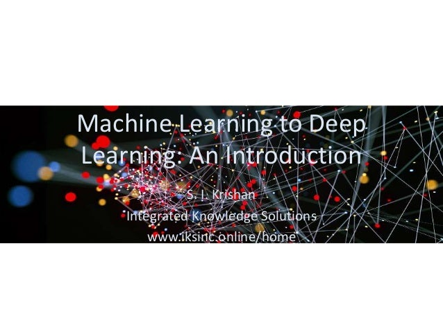 Machine Learning to Deep Learning: An Introduction S. I. Krishan Integrated Knowledge Solutions www.iksinc.online/home
