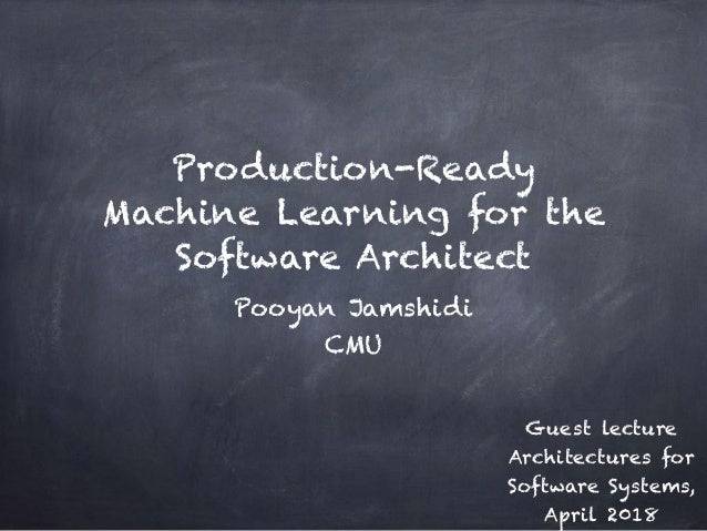 Production-Ready Machine Learning for the Software Architect Pooyan Jamshidi CMU Guest lecture Architectures for Software ...