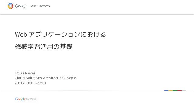 Google confidential | Do not distribute Web アプリケーションにおける 機械学習活用の基礎 Etsuji Nakai Cloud Solutions Architect at Google 2016/0...