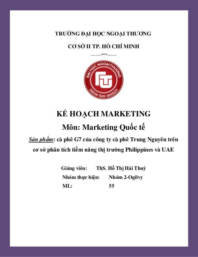 1 TRƯỜNG ĐẠI HỌC NGOẠI THƯƠNG CƠ SỞ II TP. HỒ CHÍ MINH ---------***-------- KẾ HOẠCH MARKETING Môn: Marketing Quốc tế Sản ...