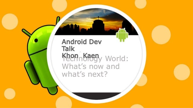 Technology World: What's now and what's next? Android Dev Talk Khon Kaen
