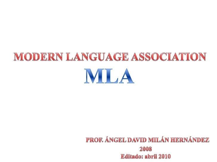 MODERN LANGUAGE ASSOCIATION<br />MLA<br />PROF. ÁNGEL DAVID MILÁN HERNÁNDEZ<br />2008<br />Editado: abril 2010<br />