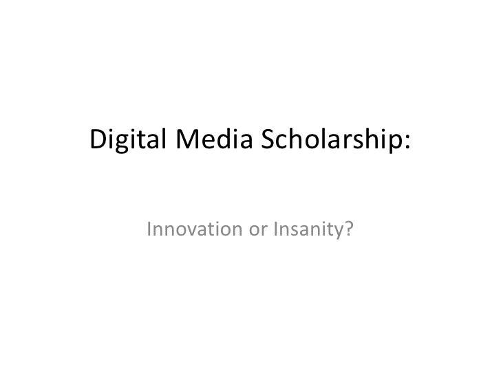 Digital Media Scholarship:<br />Innovation or Insanity?<br />