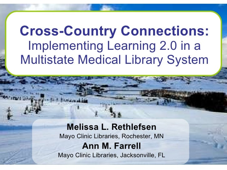 Cross-Country Connections:  Implementing Learning 2.0 in a Multistate Medical Library System Melissa L. Rethlefsen Mayo Cl...