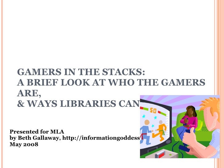 GAMERS IN THE STACKS: A BRIEF LOOK AT WHO THE GAMERS ARE,  & WAYS LIBRARIES CAN SERVE THEM Presented for MLA by Beth Galla...