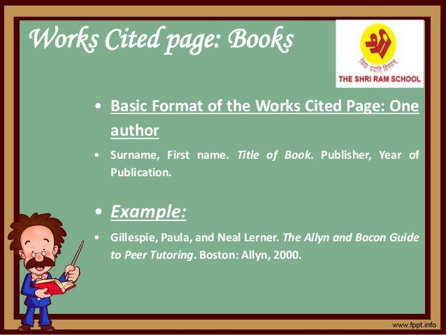 Works Cited page: Books • Basic Format of the Works Cited Page: One author • Surname, First name. Title of Book. Publisher...