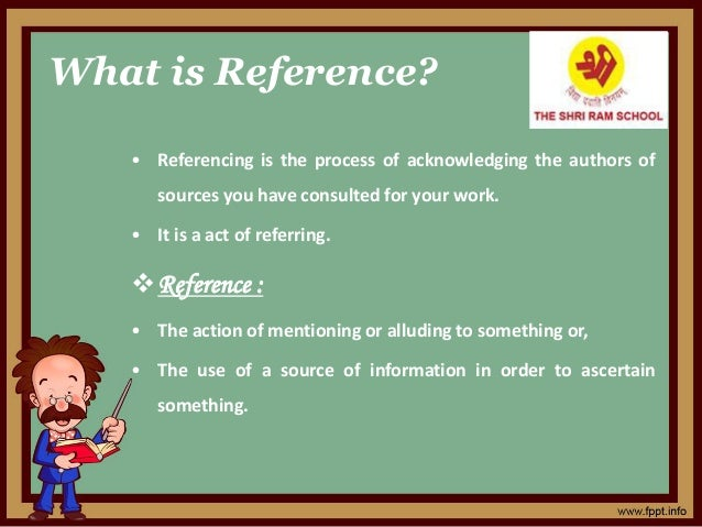 What is Reference? • Referencing is the process of acknowledging the authors of sources you have consulted for your work. ...