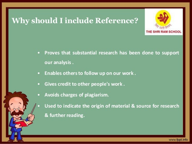 Why should I include Reference? • Proves that substantial research has been done to support our analysis . • Enables other...