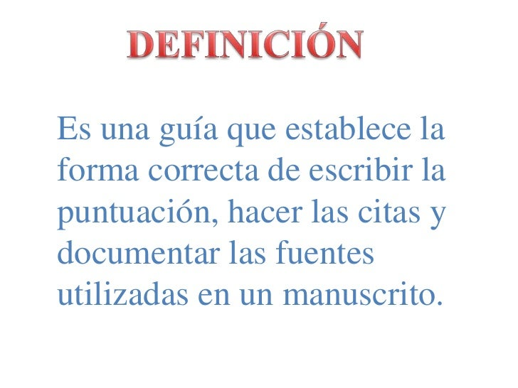 DEFINICIÓN<br />Es una guía que establece la forma correcta de escribir la puntuación, hacer las citas y documentar las fu...