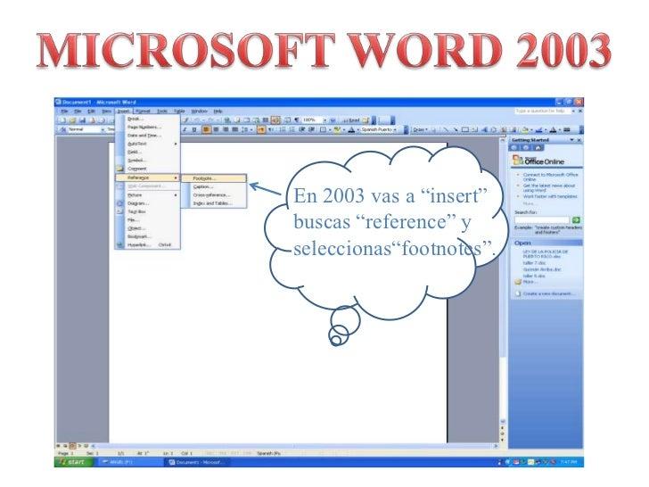 """MICROSOFT WORD 2003<br />En 2003 vas a """"insert""""  buscas """"reference"""" y seleccionas""""footnotes"""".<br />"""
