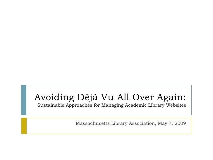 Avoiding Déjà Vu All Over Again: Sustainable Approaches for Managing Academic Library Websites Massachusetts Library Assoc...