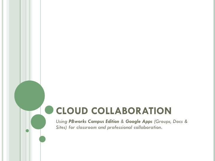 CLOUD COLLABORATION Using  PBworks Campus Edition  &  Google Apps  (Groups, Docs & Sites) for classroom and professional c...