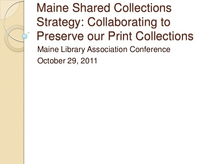 Maine Shared CollectionsStrategy: Collaborating toPreserve our Print CollectionsMaine Library Association ConferenceOctobe...