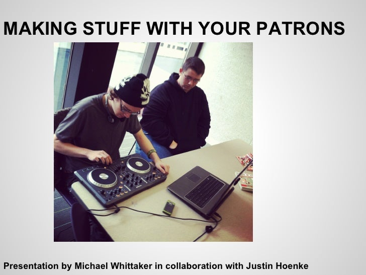 MAKING STUFF WITH YOUR PATRONSPresentation by Michael Whittaker in collaboration with Justin Hoenke