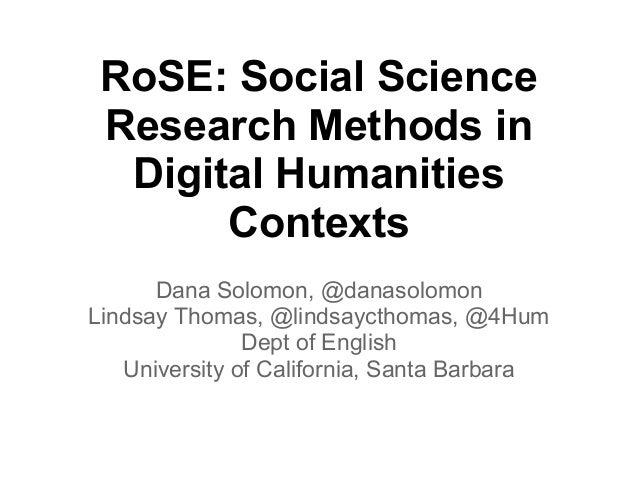 RoSE: Social Science Research Methods in  Digital Humanities       Contexts      Dana Solomon, @danasolomonLindsay Thomas,...