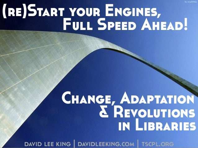 (re)Start your Engines,  Full Speed Ahead!  Change, Adaptation  & Revolutions  in Libraries  david lee king | davidleeking...