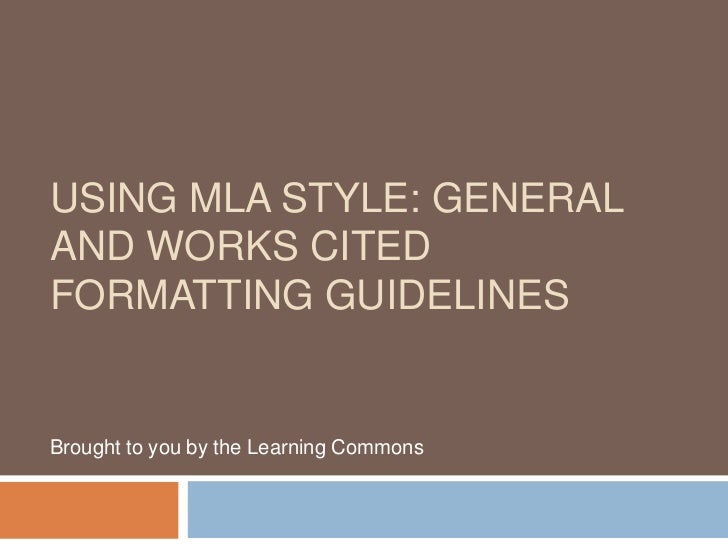 USING MLA STYLE: GENERALAND WORKS CITEDFORMATTING GUIDELINESBrought to you by the Learning Commons