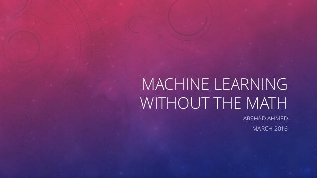 MACHINE LEARNING WITHOUT THE MATH ARSHAD AHMED MARCH 2016