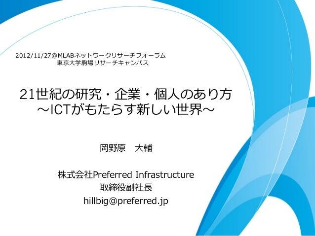 2012/11/27@MLABネットワークリサーチフォーラム                  東京⼤大学駒場リサーチキャンパス 21世紀の研究・企業・個⼈人のあり⽅方   〜~ICTがもたらす新しい世界〜~...