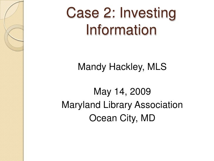 Case 2: Investing    Information     Mandy Hackley, MLS         May 14, 2009 Maryland Library Association       Ocean City...