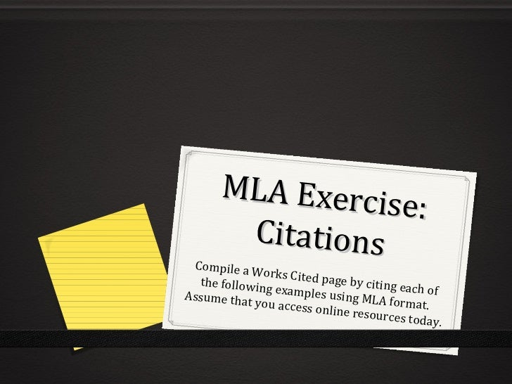MLA Exercise: Citations Compile a Works Cited page by citing each of the following examples using MLA format. Assume that ...