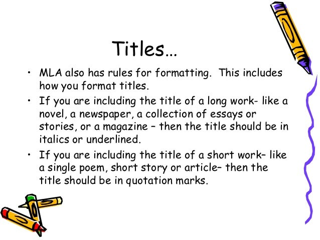 mla format movie titles in essays In an mla format you are instructed to use italics if you are typing you would use italics, but if you are hand writing something you should underline it if you are referring to a certain scene in a movie you could use quotations marks, but do not put the title in quotation marks.