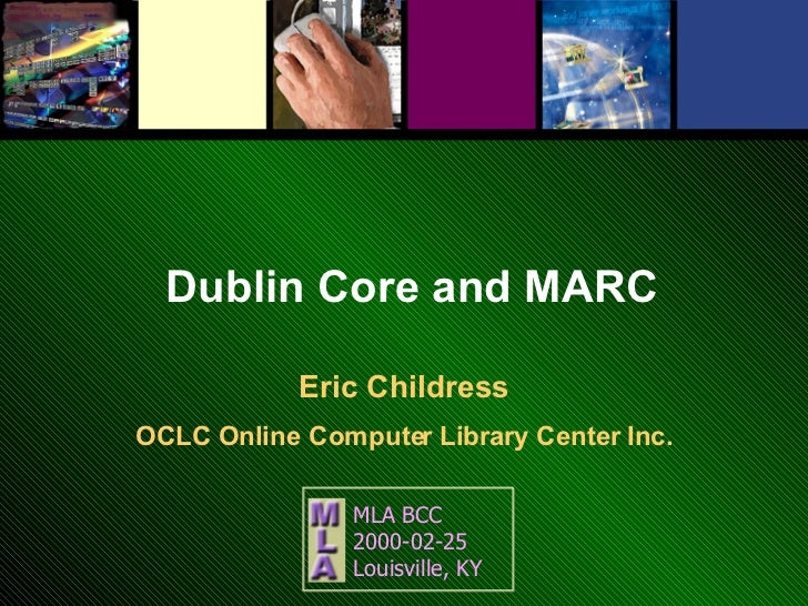 Dublin Core and MARC Eric Childress OCLC Online Computer Library Center Inc. MLA BCC  2000-02-25 Louisville, KY