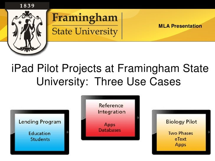MLA PresentationiPad Pilot Projects at Framingham State     University: Three Use Cases