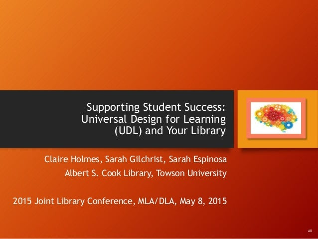 Supporting Student Success: Universal Design for Learning (UDL) and Your Library Claire Holmes, Sarah Gilchrist, Sarah Esp...