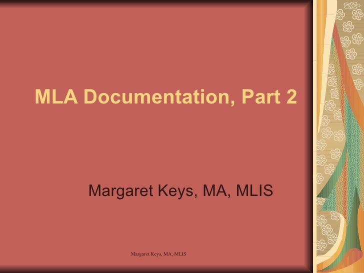 MLA Documentation, Part 2 Margaret Keys, MA, MLIS